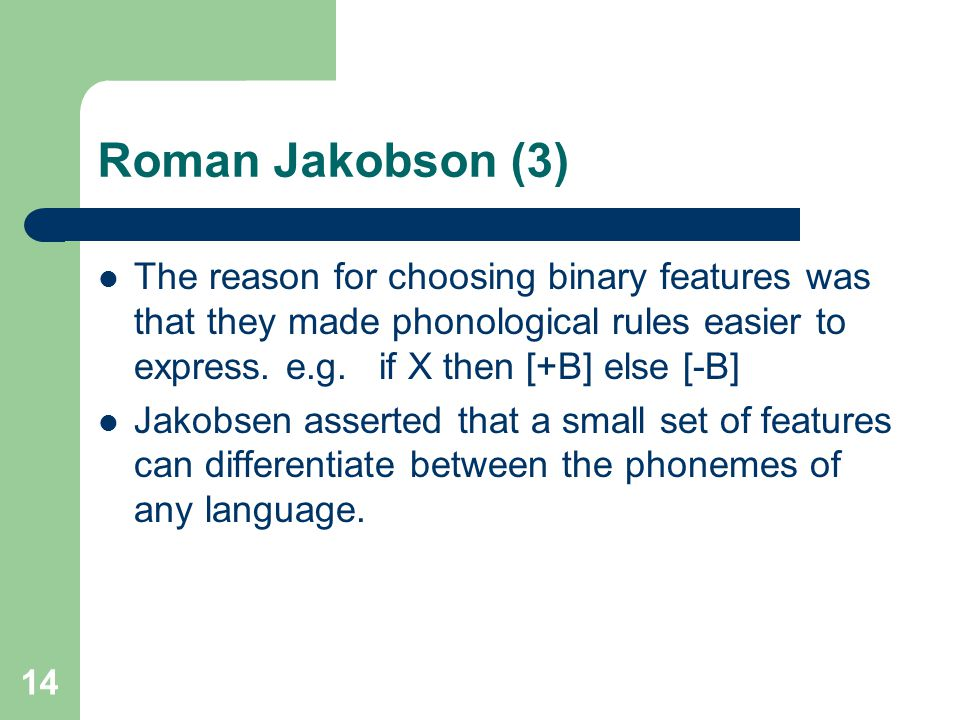 Roman Jakobson (3) The reason for choosing binary features was that they made phonological rules easier to express. e.g. if X then [+B] else [-B]